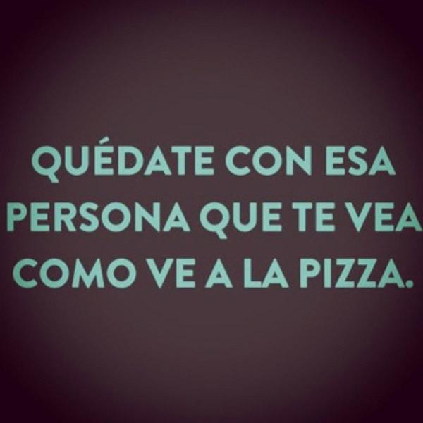 Esa persona que te ve como a la pizza